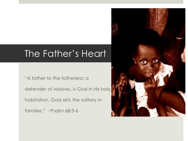 """The Father's Heart<br />""""A father to the fatherless; a<br />defender of widows, is God in His holy <br />habitation. God s..."""