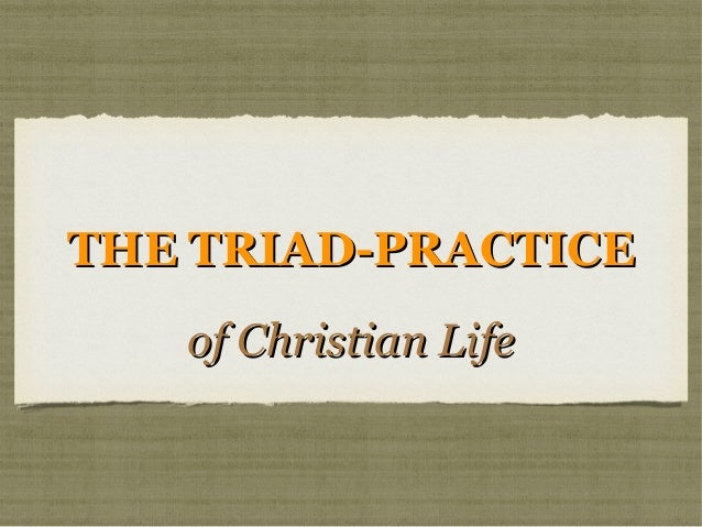 THE TRIAD-PRACTICETHE TRIAD-PRACTICE of Christian Lifeof Christian Life