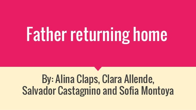 Father returning home By: Alina Claps, Clara Allende, Salvador Castagnino and Sofia Montoya