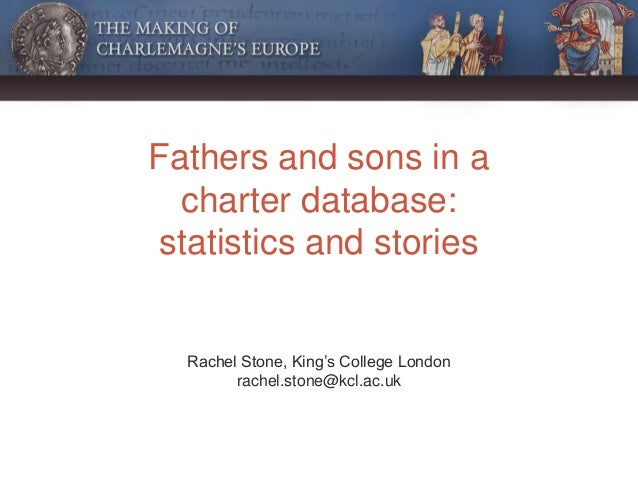 Fathers and sons in a charter database: statistics and stories Rachel Stone, King's College London rachel.stone@kcl.ac.uk