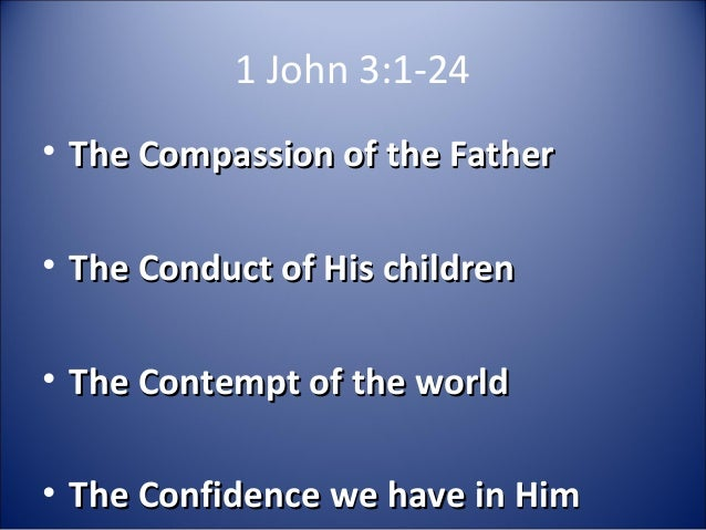 1 John 3:1-24• The Compassion of the FatherThe Compassion of the Father• The Conduct of His childrenThe Conduct of His chi...