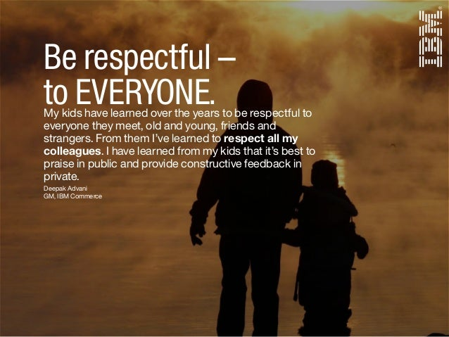 Deepak Advani GM, IBM Commerce Be respectful – to EVERYONE.My kids have learned over the years to be respectful to everyon...
