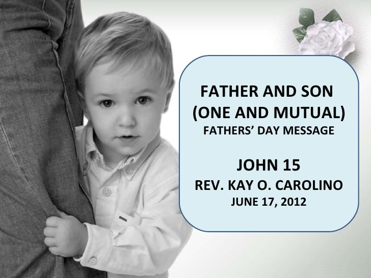 FATHER AND SON(ONE AND MUTUAL) FATHERS' DAY MESSAGE      JOHN 15REV. KAY O. CAROLINO     JUNE 17, 2012