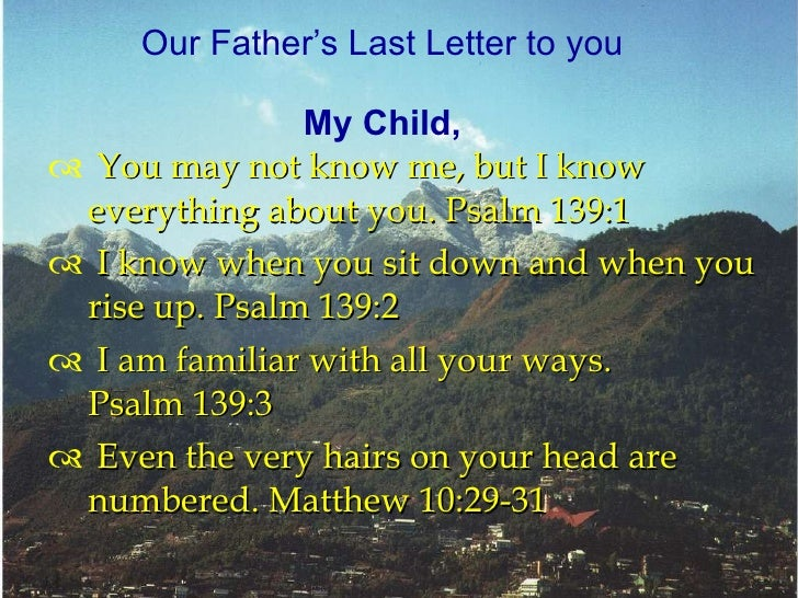 <ul><li>You may not know me,but I know everything about you.Psalm 139:1 </li></ul><ul><li>I know when you sit down and w...