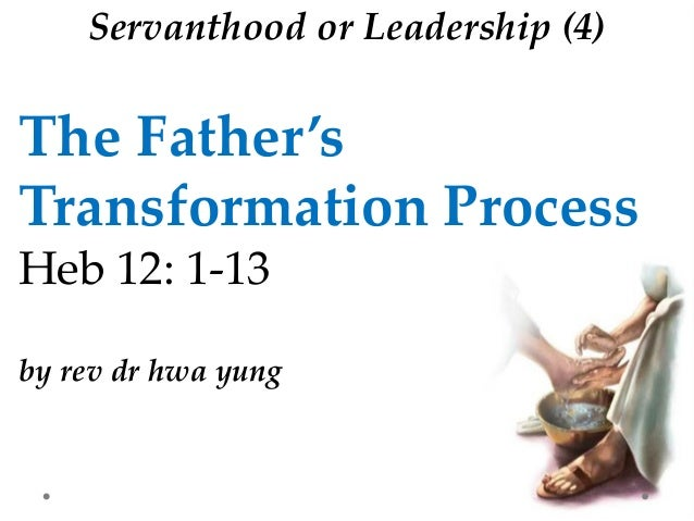 The Father's Transformation Process Heb 12: 1-13 by rev dr hwa yung Servanthood or Leadership (4)