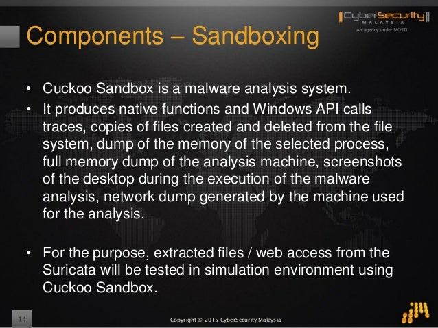 Copyright © 2015 CyberSecurity Malaysia Components – Sandboxing 14 • Cuckoo Sandbox is a malware analysis system. • It pro...