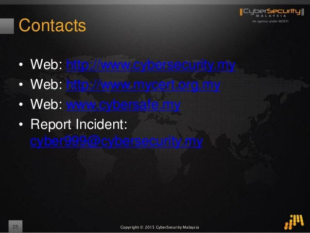 Copyright © 2015 CyberSecurity Malaysia Contacts • Web: http://www.cybersecurity.my • Web: http://www.mycert.org.my • Web:...