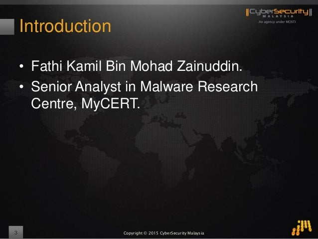 Copyright © 2015 CyberSecurity Malaysia Introduction • Fathi Kamil Bin Mohad Zainuddin. • Senior Analyst in Malware Resear...