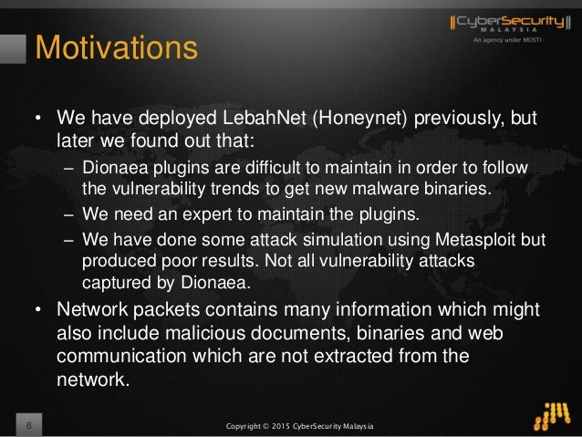 Copyright © 2015 CyberSecurity Malaysia Motivations • We have deployed LebahNet (Honeynet) previously, but later we found ...