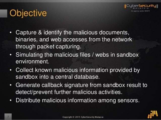 Copyright © 2015 CyberSecurity Malaysia Objective • Capture & identify the malicious documents, binaries, and web accesses...