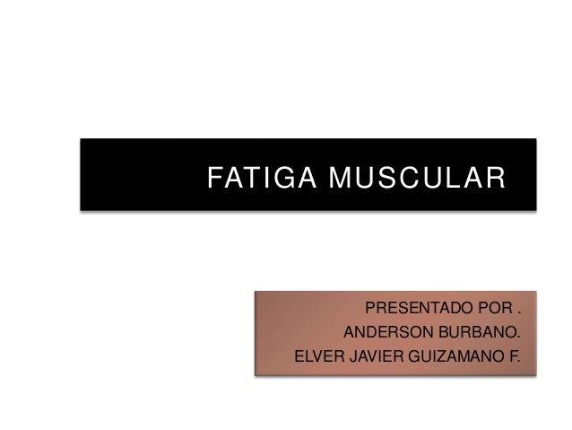 FATIGA MUSCULAR PRESENTADO POR . ANDERSON BURBANO. ELVER JAVIER GUIZAMANO F.