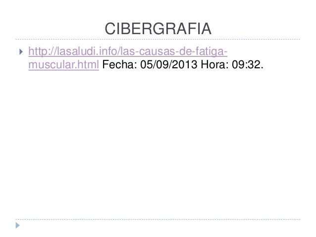CIBERGRAFIA  http://lasaludi.info/las-causas-de-fatiga- muscular.html Fecha: 05/09/2013 Hora: 09:32.