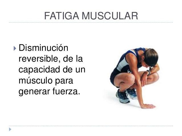 FATIGA MUSCULAR  Disminución reversible, de la capacidad de un músculo para generar fuerza.