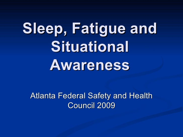Sleep, Fatigue and Situational Awareness Atlanta Federal Safety and Health Council 2009