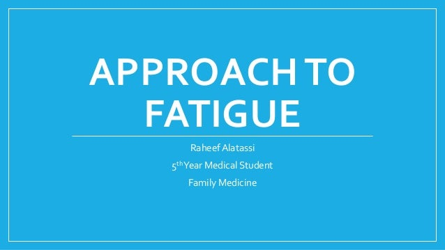 APPROACHTO FATIGUE Raheef Alatassi 5thYear Medical Student Family Medicine