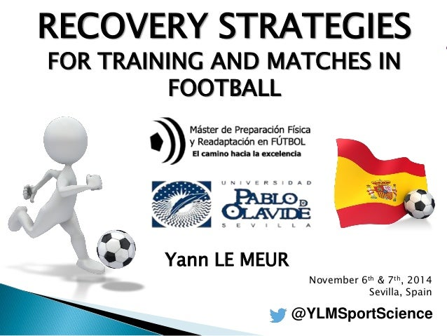 RECOVERY STRATEGIES  FOR TRAINING AND MATCHES IN FOOTBALL  Yann LE MEUR  November 6th & 7th, 2014  Sevilla, Spain  @YLMSpo...