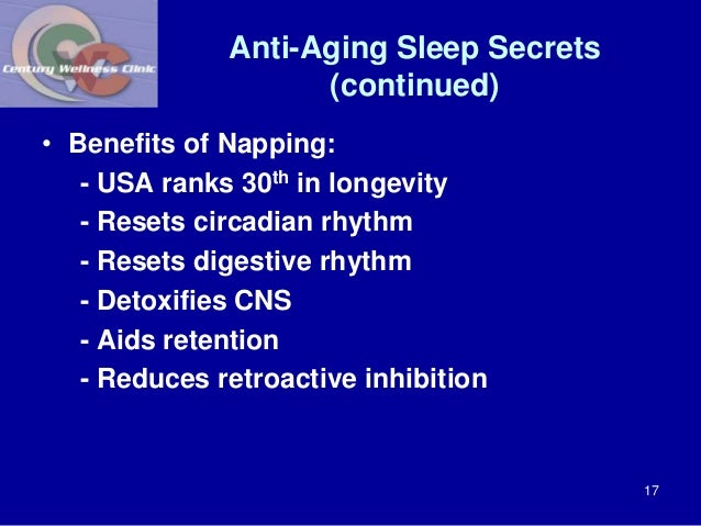 Anti-Aging Sleep Secrets  (continued)  • Benefits of Napping:  - USA ranks 30th in longevity  - Resets circadian rhythm  -...