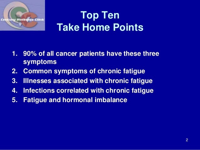 Top Ten  Take Home Points  1. 90% of all cancer patients have these three  symptoms  2. Common symptoms of chronic fatigue...