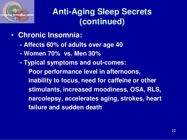 Anti-Aging Sleep Secrets  (continued)  • Chronic Insomnia:  - Affects 60% of adults over age 40  - Women 70% vs. Men 30%  ...