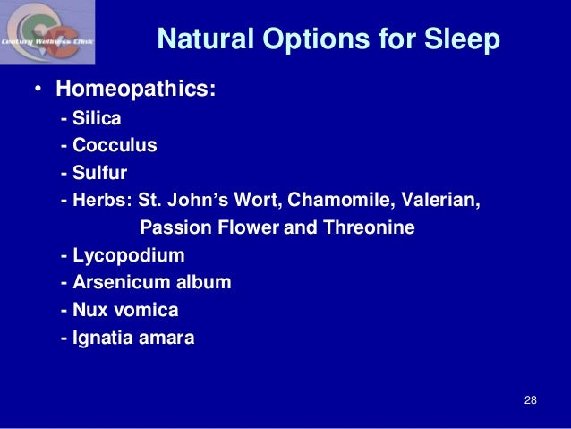 Natural Options for Sleep  • Homeopathics:  - Silica  - Cocculus  - Sulfur  - Herbs: St. John's Wort, Chamomile, Valerian,...