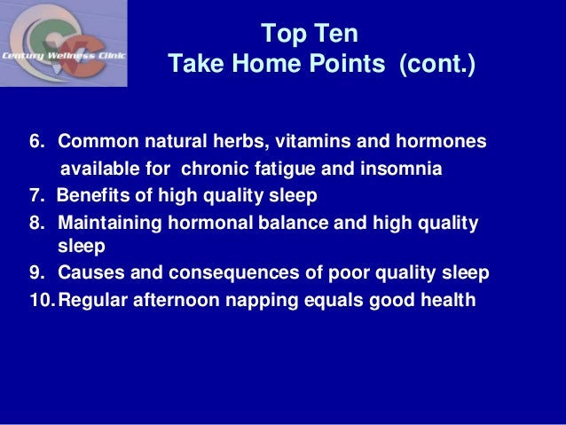 Top Ten  Take Home Points (cont.)  6. Common natural herbs, vitamins and hormones  available for chronic fatigue and insom...