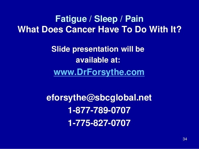 Fatigue / Sleep / Pain  What Does Cancer Have To Do With It?  34  Slide presentation will be  available at:  www.DrForsyth...