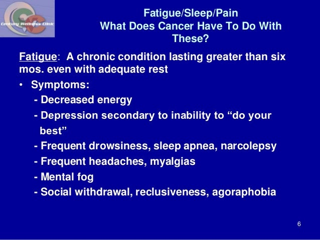 Fatigue/Sleep/Pain  What Does Cancer Have To Do With  These?  Fatigue: A chronic condition lasting greater than six  mos. ...