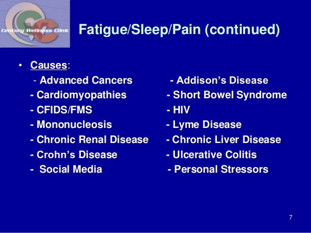 Fatigue/Sleep/Pain (continued)  • Causes:  - Advanced Cancers - Addison's Disease  - Cardiomyopathies - Short Bowel Syndro...