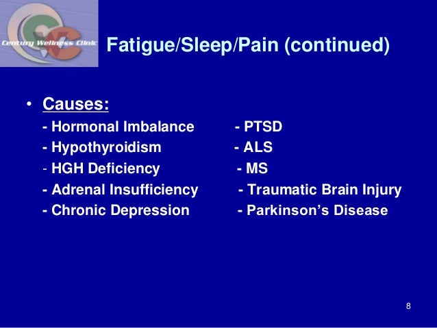 Fatigue/Sleep/Pain (continued)  • Causes:  - Hormonal Imbalance - PTSD  - Hypothyroidism - ALS  - HGH Deficiency - MS  - A...