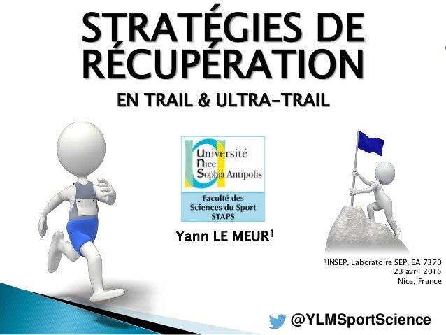 STRATÉGIES DE RÉCUPÉRATION EN TRAIL & ULTRA-TRAIL Yann LE MEUR1 1INSEP, Laboratoire SEP, EA 7370 23 avril 2015 Nice, Franc...