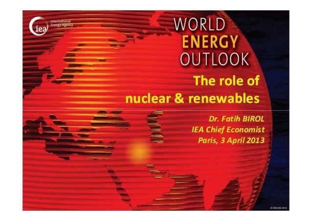 The role ofnuclear & renewables               Dr. Fatih BIROL          IEA Chief Economist            Paris, 3 April 2013 ...