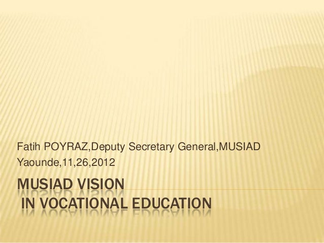 MUSIAD VISION IN VOCATIONAL EDUCATION Fatih POYRAZ,Deputy Secretary General,MUSIAD Yaounde,11,26,2012
