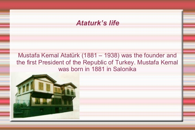 Ataturk's life  Mustafa Kemal Atatürk (1881 – 1938) was the founder and the first President of the Republic of Turkey. Mus...