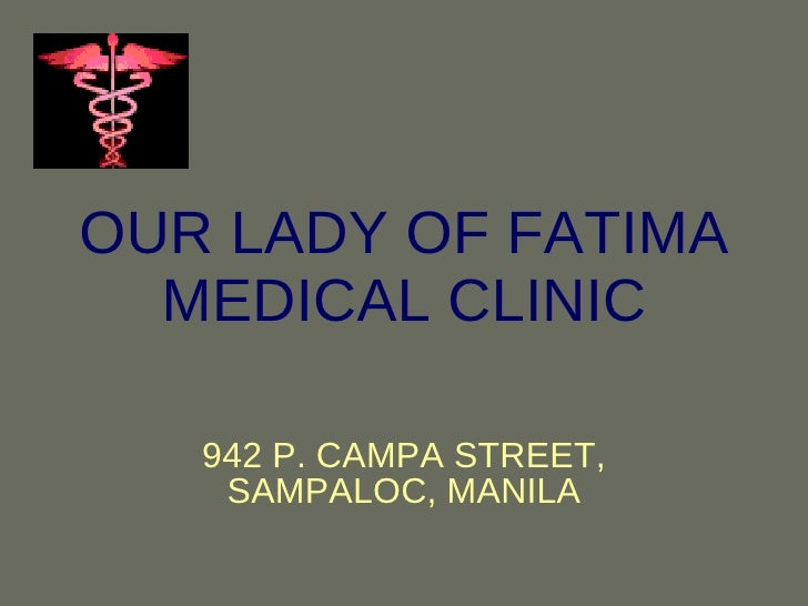 OUR LADY OF FATIMA MEDICAL CLINIC 942 P. CAMPA STREET, SAMPALOC, MANILA