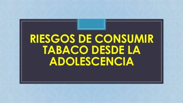 RIESGOS DE CONSUMIR TABACO DESDE LA ADOLESCENCIA C