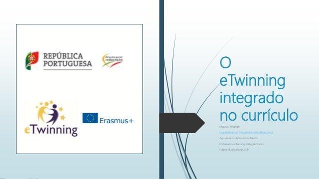 O eTwinning integrado no currículoMiguela Fernandes miguela@sapo.pt   miguela.fernandes@dge.mec.pt Agrupamento de Escolas ...