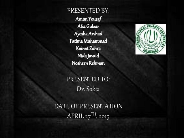 PRESENTED BY: Anum Yousaf AtiaGulzar Ayesha Arshad FatimaMuhammad Kainat Zahra NidaJavaid NosheenRehman PRESENTED TO: Dr. ...