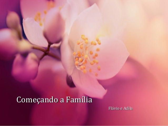 Começando a FamíliaComeçando a Família Flávio e AdilaFlávio e Adila