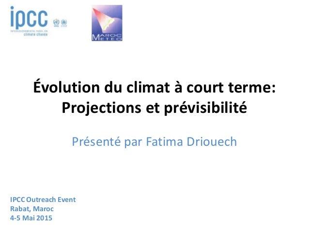 Évolution du climat à court terme: Projections et prévisibilité Présenté par Fatima Driouech IPCC Outreach Event Rabat, Ma...