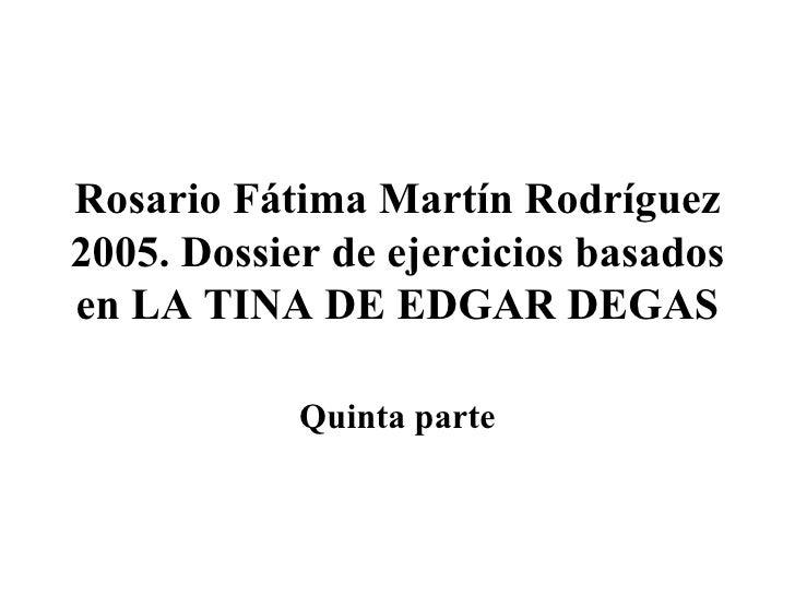 Rosario Fátima Martín Rodríguez 2005. Dossier de ejercicios basados en LA TINA DE EDGAR DEGAS Quinta parte