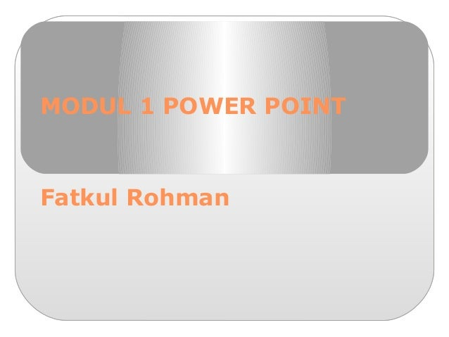 MODUL 1 POWER POINT Fatkul Rohman