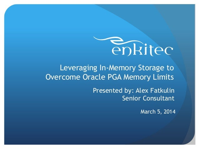 Leveraging In-Memory Storage to Overcome Oracle PGA Memory Limits March 5, 2014 Presented by: Alex Fatkulin Senior Consult...