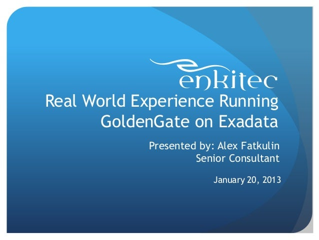Real World Experience Running       GoldenGate on Exadata            Presented by: Alex Fatkulin                     Senio...