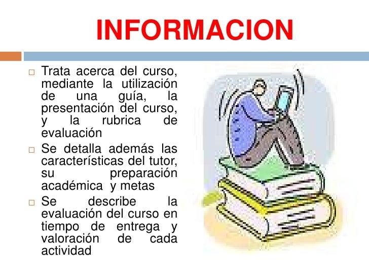 INFORMACION<br />Trata acerca del curso, mediante la utilización de una guía, la presentación del curso, y la rubrica de e...