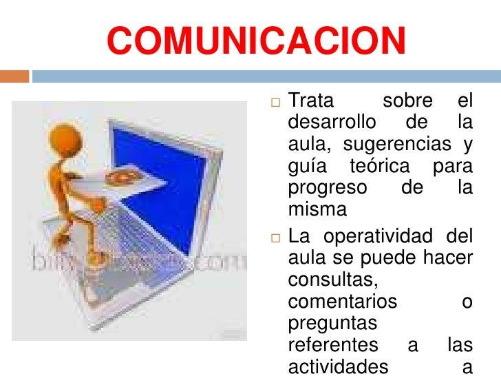 COMUNICACION<br />Trata  sobre el desarrollo de la aula, sugerencias y guía teórica para progreso de la misma<br />La oper...
