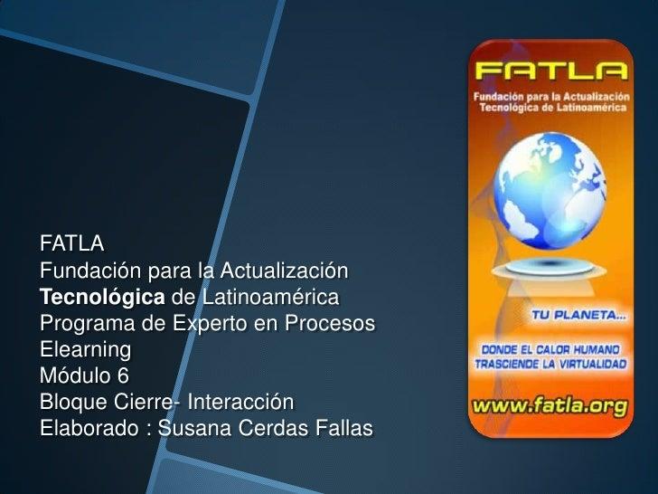 FATLAFundación para la ActualizaciónTecnológica de LatinoaméricaPrograma de Experto en ProcesosElearningMódulo 6Bloque Cie...