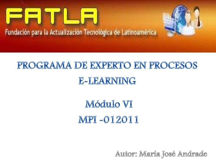 PROGRAMA DE EXPERTO EN PROCESOS <br />E-LEARNING<br />Módulo VI <br />MPI -012011<br />Autor: María José Andrade<br />