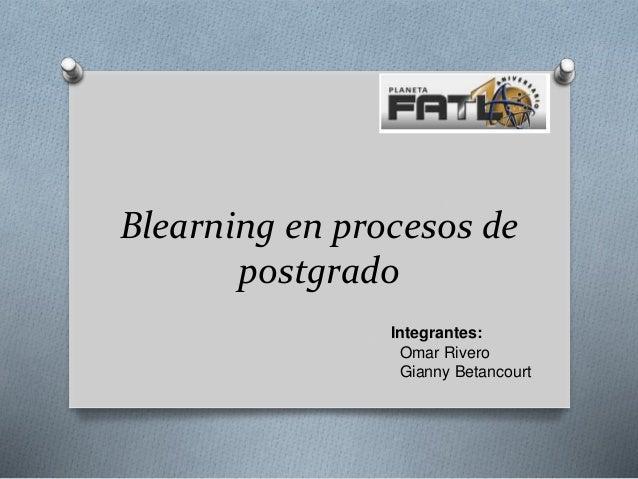Blearning en procesos de postgrado Integrantes: Omar Rivero Gianny Betancourt