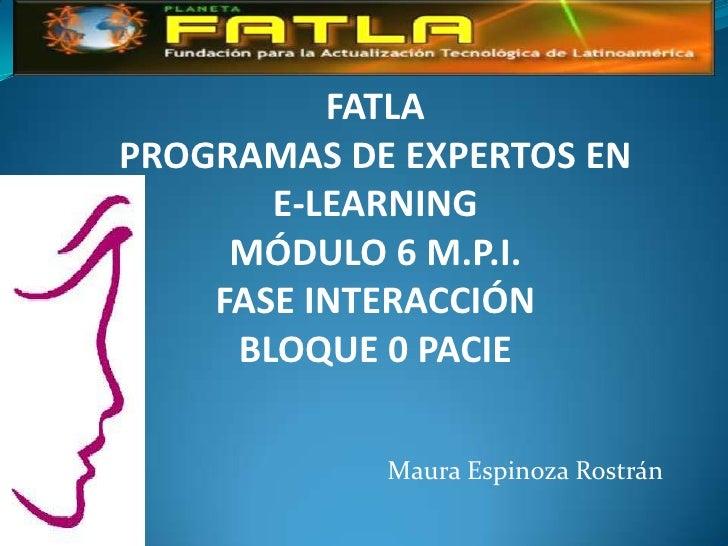 FATLAPROGRAMAS DE EXPERTOS EN       E-LEARNING     MÓDULO 6 M.P.I.    FASE INTERACCIÓN     BLOQUE 0 PACIE            Maura...