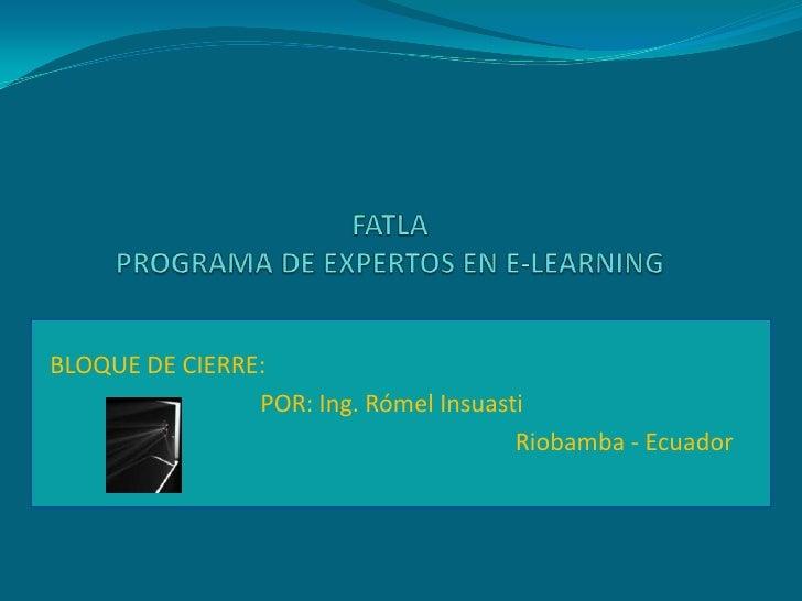 FATLAPROGRAMA DE EXPERTOS EN E-LEARNING<br />BLOQUE DE CIERRE:<br />POR: Ing. RómelInsuasti<br />Riobamba - Ecuador<br />